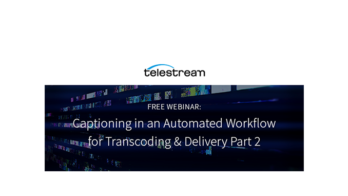 Webinar – Captioning in an Automated Workflow for Transcoding & Delivery Part 2