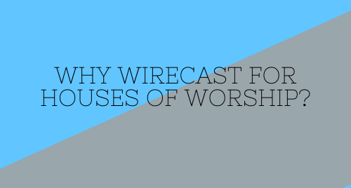 Why Wirecast for Houses of Worship?